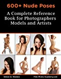 600+ Nude Poses: A Total Reference Book for Photographers, Models and Artists: Simple tips to Pose Nude versions with Successful Flow-Posing to get the Best from your own Model plus Shooting Time.