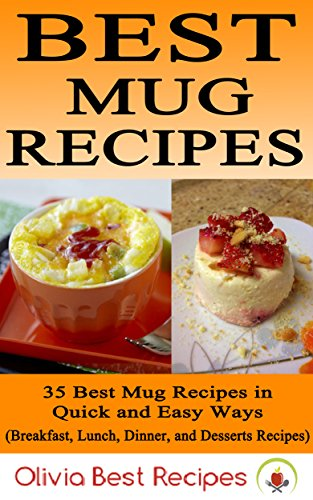 Best Mug Recipes: 35 Delicious Mug Recipes in Quick & Easy Ways (Breakfast, Lunch, Dinner, and Desserts Recipes) by Olivia Best Recipes