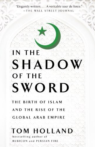 In the Shadow of the Sword: The Birth of Islam and the Rise of the Global Arab Empire: Tom Holland: 9780307473653: Amazon.com: Books