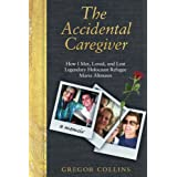 The Accidental Caregiver: How I Met, Loved, and Lost Legendary Holocaust Refugee Maria Altmann ~ Gregor Collins