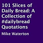 101 Slices of Daily Bread: A Collection of #dailybread Quotations | Mike Waterton
