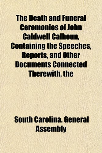 The Death and Funeral Ceremonies of John Caldwell Calhoun, Containing the Speeches, Reports, and Other Documents Connected Therewith, the
