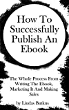 How To Successfully Publish An Ebook: The Whole Process From Writing The Ebook, Marketing It And Making Sales