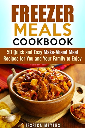 Freezer Meals Cookbook: 50 Quick and Easy Make-Ahead Meal Recipes for You and Your Family to Enjoy (Busy People Cookbook) by Jessica Meyers