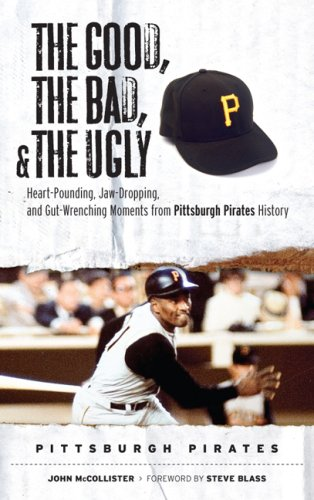 The Good, the Bad, and the Ugly Pittsburgh Pirates: Heart-Pounding, Jaw-Dropping, and Gut Wrenching Moments from Pittsburgh Pirates History (The Good, ... and the Ugly) (Good, the Bad, & the Ugly), John McCollister