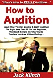 How to Audition: Learn How You Can Quickly & Easily Audition The Right Way Even If You're a Beginner, This New & Simple to Follow Guide Teaches You How Without Failing