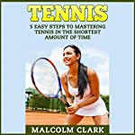 Tennis: 5 Easy Steps to Mastering Tennis in the Shortest Amount of Time | Malcolm Clark