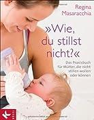 """""""Wie, du stillst nicht?"""": Das Praxisbuch f?r M?tter, die nicht stillen wollen oder k?nnen: Amazon.de: Regina Masaracchia: Bucher"""