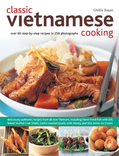 Classic Vietnamese Cooking: Over 60 Step-by-step Recipes in 250 Photographs
