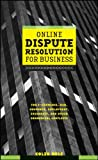 Online Dispute Resolution For Business: B2B, ECommerce, Consumer, Employment, Insurance, and other Commercial Conflicts