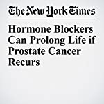 Hormone Blockers Can Prolong Life if Prostate Cancer Recurs | Denise Grady