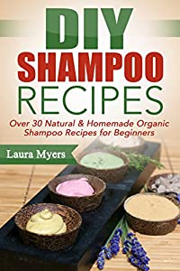 DIY Shampoo Recipes: Over 30 Natural & Homemade Organic Shampoo Recipes for Beginners (Shampoo, Clean Hair, DIY, Homemade, Organic, Natural, Washing Hair, ... hair therapy, chemical free Book 1)
