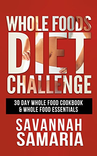 Whole: 30 Day Whole Foods Diet Challenge - 30 Day Whole Food Cookbook (FREE Bonus, Whole Foods Plant Based Recipes, Whole Food Essentials) by Savannah Samaria