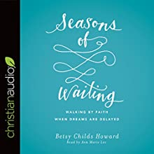 Seasons of Waiting: Walking by Faith When Dreams Are Delayed Audiobook by Betsy Childs Howard Narrated by Ann Marie Lee
