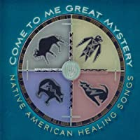 Come to Me Great Mystery: Native American Healing Songs
