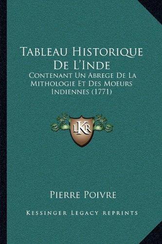 Tableau Historique de L'Inde: Contenant Un Abrege de La Mithologie Et Des Moeurs Indiennescontenant Un Abrege de La Mithologie Et Des Moeurs Indiennes (1771) (1771)