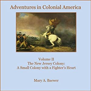 Adventures in Colonial America: Volume II The New Jersey Colony: A Small Colony with a Fighter's Heart (Volume 2) | [Mary A Baewer]