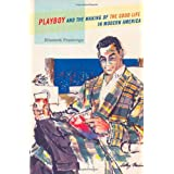 Playboy and the Making of the Good Life in Modern America ~ Elizabeth Fraterrigo