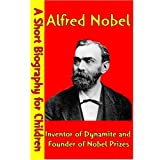 Alfred Nobel : Inventor of Dynamite and Founder of Nobel Prizes (A Short Biography for Children)