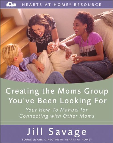 Creating the Moms Group You've Been Looking For: Your How-To Manual for Connecting with Other Moms (Hearts at Home Workshop Series), Savage, Jill