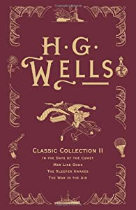 H. G. Wells Classic Collection II: In the Days of the Comet, Men Like Gods, The Sleeper Awakes, The War in the... by