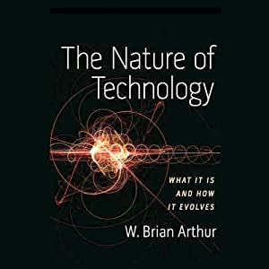 The Nature of Technology: What It Is and How It Evolves | [W. Brian Arthur]