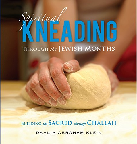 Spiritual Kneading through the Jewish Months: Building the Sacred through Challah by Dahlia Abraham-Klein