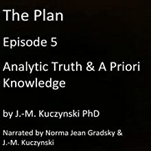The Plan Episode 5: Analytic Truth and A Priori Knowledge Audiobook by J.-M. Kuczynski Narrated by J.-M. Kuczynski, Norma Jean Gradsky