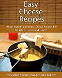 Easy Cheese Recipes: Mouth Watering and Easy Cheese Recipes For Breakfast, Lunch, and Dinner (The Easy Recipe)