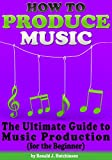 How to Produce Music: The Ultimate Guide to Music Production (for the Beginner)