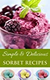 Easy & Delicious Sorbert Recipes: The Most Delicious Homemade Sorbet Recipes (The Easy & Delicious Recipes Book 2)