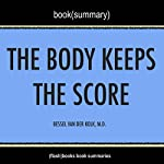 Summary of The Body Keeps the Score: Brain, Mind, and Body in the Healing of Trauma by Bessel Van der Kolk, M.D.   Book Summary Includes Analysis    FlashBooks Book Summaries
