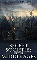 Secret Societies Of The Middle Ages (a Conspiracy Theory Of The Assassins, The Knight-templars And The Secret Tribunals Of Westphalia) - Annotated Christianity In The Middle Ages