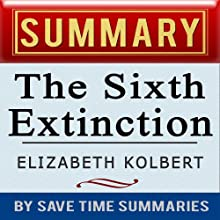 The Sixth Extinction: An Unnatural History by Elizabeth Kolbert: Summary, Review & Analysis (       UNABRIDGED) by Save Time Summaries Narrated by Rebecca Lynn