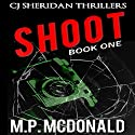 Shoot: CJ Sheridan Thrillers, Book 1 Audiobook by M.P. McDonald Narrated by Daniel Penz