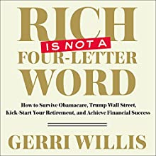 Rich Is Not a Four-Letter Word: How to Survive Obamacare, Trump Wall Street, Kick-Start Your Retirement, and Achieve Financial Success Audiobook by Gerri Willis Narrated by Gerri Willis