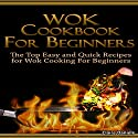 Wok Cookbook for Beginners 2nd Edition: The Top Easy and Quick Recipes for Wok Cooking for Beginners! Audiobook by Claire Daniels Narrated by Millian Quinteros