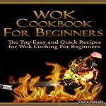 Wok Cookbook for Beginners 2nd Edition: The Top Easy and Quick Recipes for Wok Cooking for Beginners! | Claire Daniels