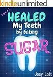 How I Healed My Teeth Eating Sugar: A...