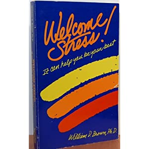 Welcome Stress! It Can Help You Be Your Best William D. Brown