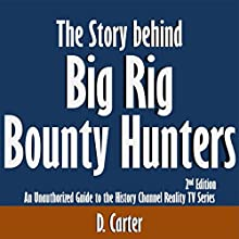 The Story Behind Big Rig Bounty Hunters: An Unauthorized Guide to the History Channel Reality TV Series: 2nd Edition (       UNABRIDGED) by D. Carter Narrated by Scott Clem