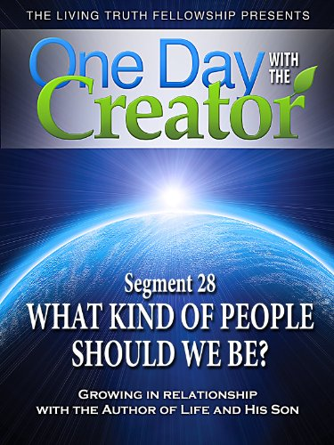 One Day With The Creator - Segment 28: What Kind Of People Should We Be?
