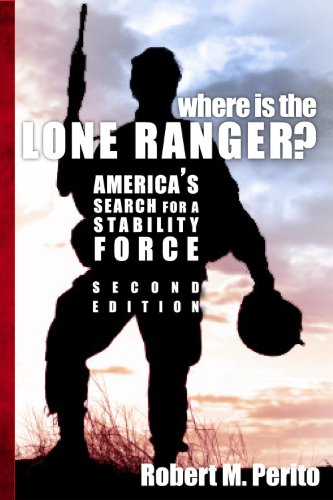 Robert M. Perito - Where Is the Lone Ranger? America's Search for a Stability Force