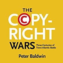 The Copyright Wars: Three Centuries of Trans-Atlantic Battle (       UNABRIDGED) by Peter Baldwin Narrated by Peter Johnson