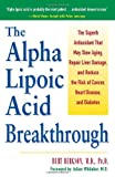 Alpha Lipoic Acid Breakthrough: The Superb Antioxidant That May Slow Aging, Repair Liver Damage, and Reduce the Risk of Cancer, Heart Disease, and Diabetes