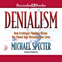 Denialism: How Irrational Thinking Hinders Scientific Progress, Harms the Planet, and Threatens Our Lives Audiobook by Michael Specter Narrated by Richard Poe