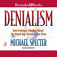Denialism: How Irrational Thinking Hinders Scientific Progress, Harms the Planet, and Threatens Our Lives (       UNABRIDGED) by Michael Specter Narrated by Richard Poe