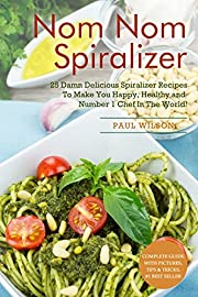 Nom Nom Spiralizer: 25 Damn Delicious Spiralizer Recipes To Make You Happy, Healthy and Number 1 Chef In The World!