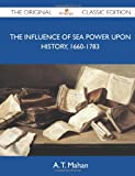The Influence of Sea Power Upon History, 1660-1783 - The Original Classic Edition