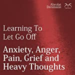 Learning To Let Go Off Anxiety, Anger, Pain, Grief and Heavy Thoughts | Franziska Diesmann,Torsten Abrolat